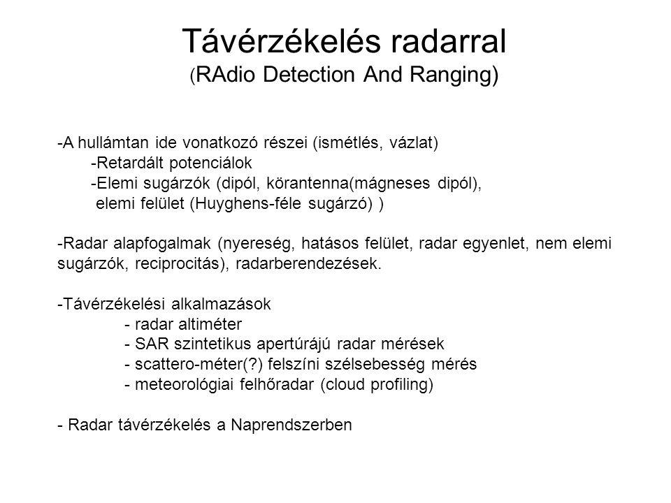 SAR ( Synthetic Aperture Radar, szintetikus apertúrájú radar ) -Képalkotó (2D) radar, SAR = radar hardware+jelfeldolgozás -Lényeges része a jelfeldolgozás, de egy ideig ez nem megy real-time, kb '86-tól realtime -Oldalról ránézés, kihasználandó a radarok jó sugárirányú felbontását -független a napsugárzástól -Ebben a tartományban a légkör átlátszó, ezért nem zavarják a felhők Jellemzői -A radar elektronika számára lényeges a stabil koherens jel gerjesztés és a fázishelyesen vett jel vagy időben pontosan elhelyezhető beérkező jelalak.