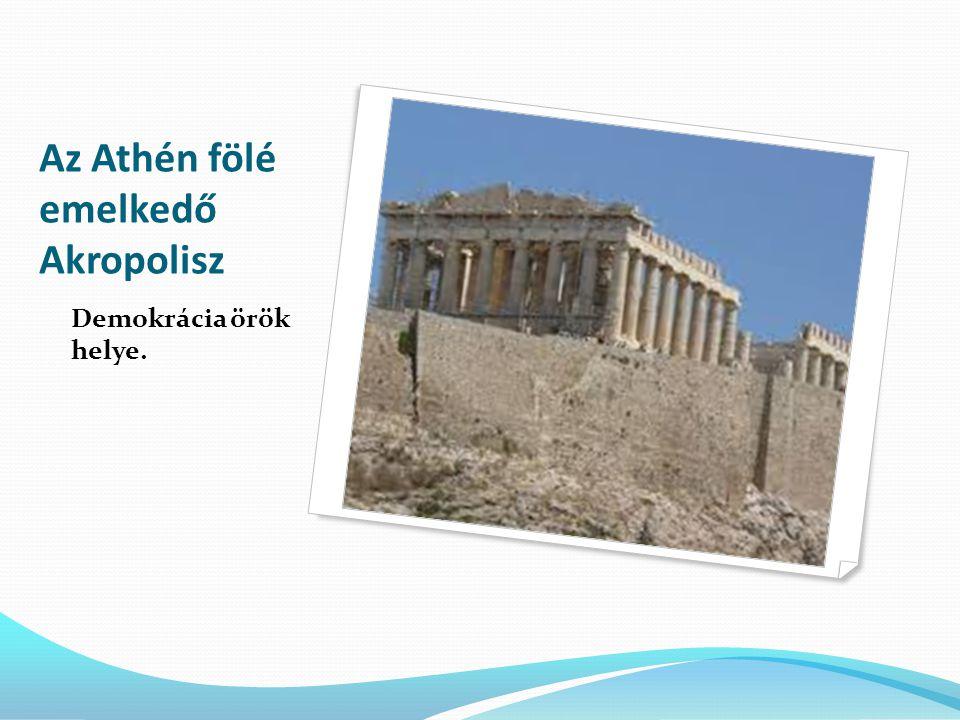 Az Athén fölé emelkedő Akropolisz Demokrácia örök helye.