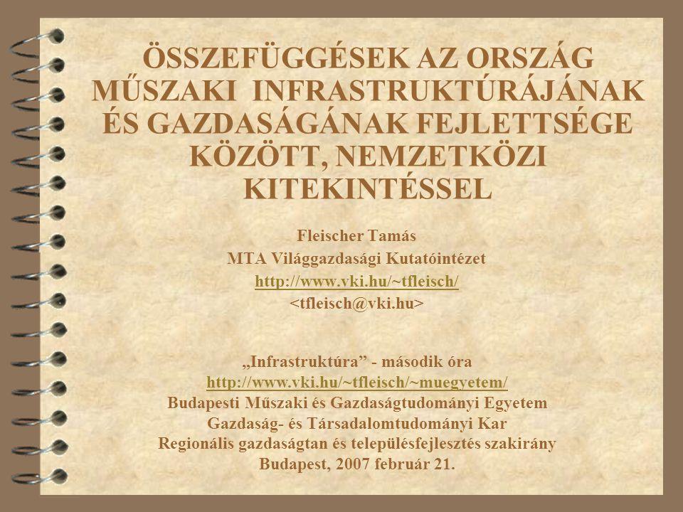 """ÖSSZEFÜGGÉSEK AZ ORSZÁG MŰSZAKI INFRASTRUKTÚRÁJÁNAK ÉS GAZDASÁGÁNAK FEJLETTSÉGE KÖZÖTT, NEMZETKÖZI KITEKINTÉSSEL Fleischer Tamás MTA Világgazdasági Kutatóintézet http://www.vki.hu/~tfleisch/ """"Infrastruktúra - második óra http://www.vki.hu/~tfleisch/~muegyetem/ Budapesti Műszaki és Gazdaságtudományi Egyetem Gazdaság- és Társadalomtudományi Kar Regionális gazdaságtan és településfejlesztés szakirány Budapest, 2007 február 21."""