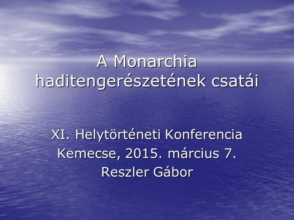A Monarchia haditengerészetének csatái XI. Helytörténeti Konferencia Kemecse, 2015. március 7. Reszler Gábor