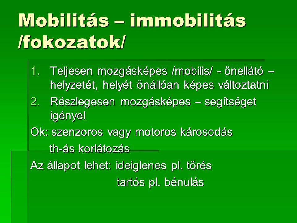 Mobilitás – immobilitás /fokozatok/ 1.Teljesen mozgásképes /mobilis/ - önellátó – helyzetét, helyét önállóan képes változtatni 2.Részlegesen mozgásképes – segítséget igényel Ok: szenzoros vagy motoros károsodás th-ás korlátozás th-ás korlátozás Az állapot lehet: ideiglenes pl.
