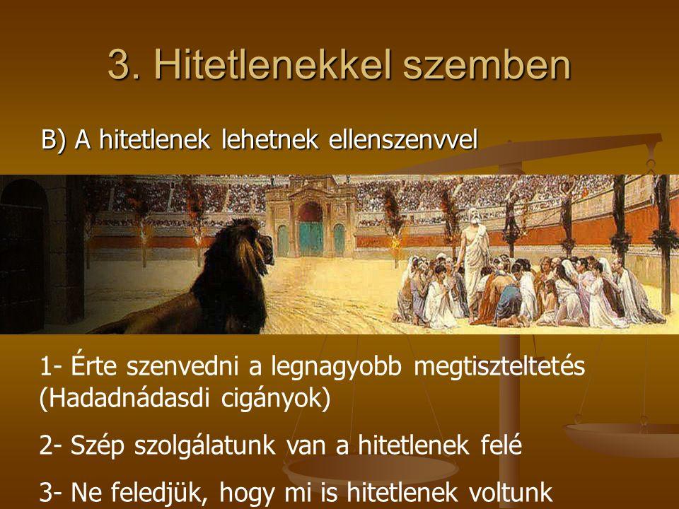B) A hitetlenek lehetnek ellenszenvvel 1- Érte szenvedni a legnagyobb megtiszteltetés (Hadadnádasdi cigányok) 2- Szép szolgálatunk van a hitetlenek fe