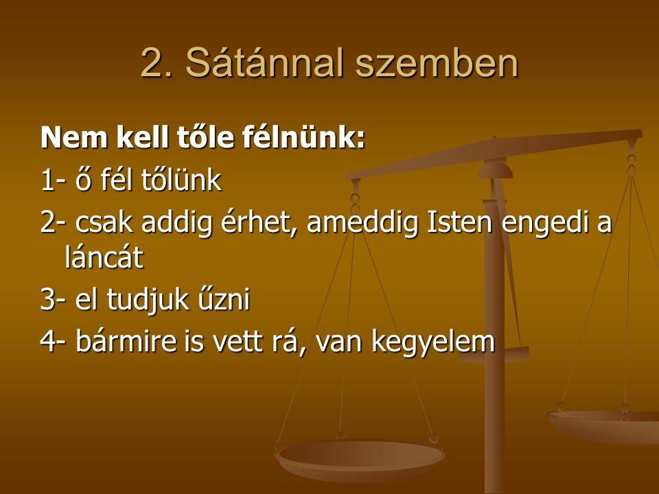 Nem kell tőle félnünk: 1- ő fél tőlünk 2- csak addig érhet, ameddig Isten engedi a láncát 3- el tudjuk űzni 4- bármire is vett rá, van kegyelem 2. Sát