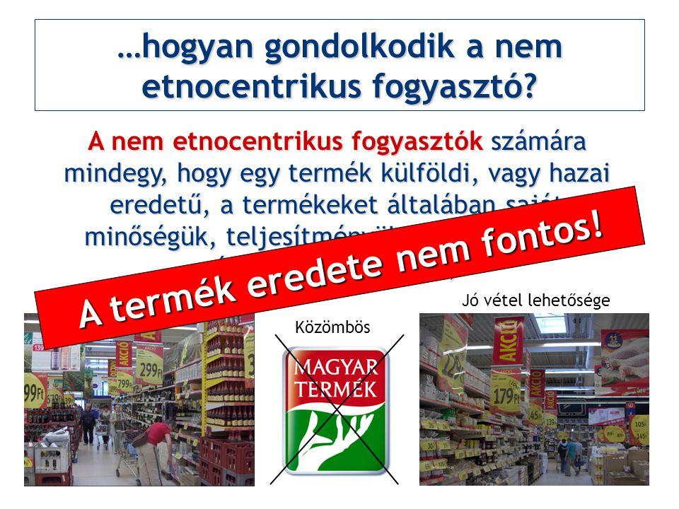 …hogyan gondolkodik a nem etnocentrikus fogyasztó? A nem etnocentrikus fogyasztók számára mindegy, hogy egy termék külföldi, vagy hazai eredetű, a ter