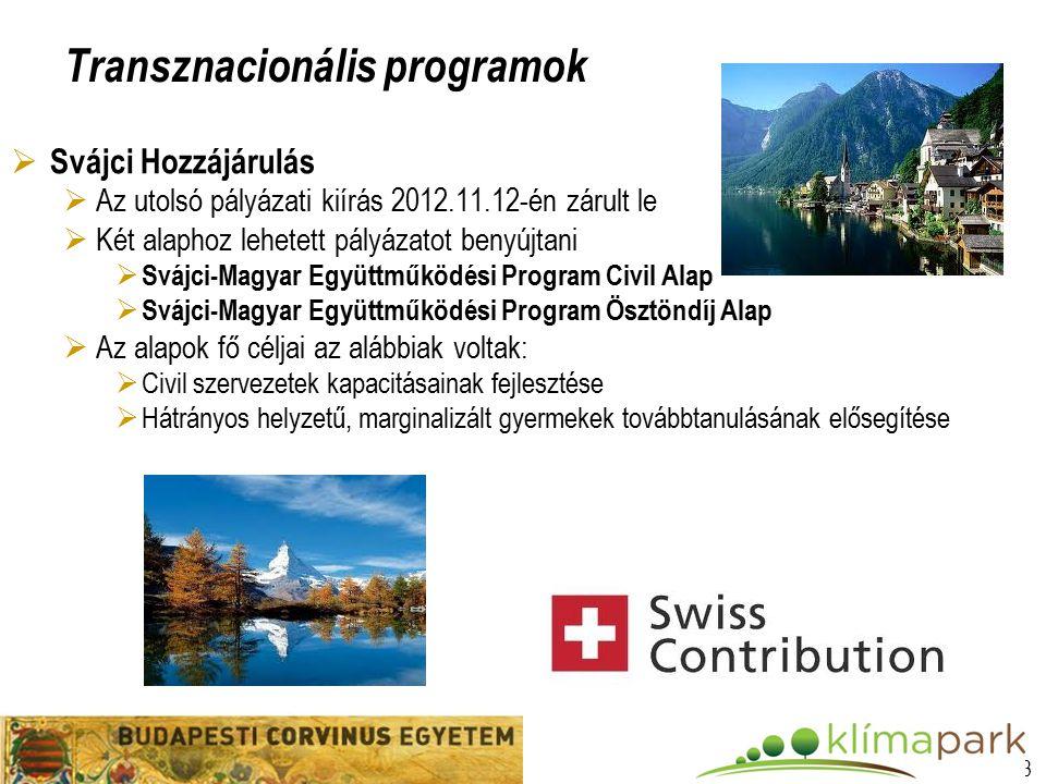 13 Transznacionális programok  Svájci Hozzájárulás  Az utolsó pályázati kiírás 2012.11.12-én zárult le  Két alaphoz lehetett pályázatot benyújtani  Svájci-Magyar Együttműködési Program Civil Alap  Svájci-Magyar Együttműködési Program Ösztöndíj Alap  Az alapok fő céljai az alábbiak voltak:  Civil szervezetek kapacitásainak fejlesztése  Hátrányos helyzetű, marginalizált gyermekek továbbtanulásának elősegítése