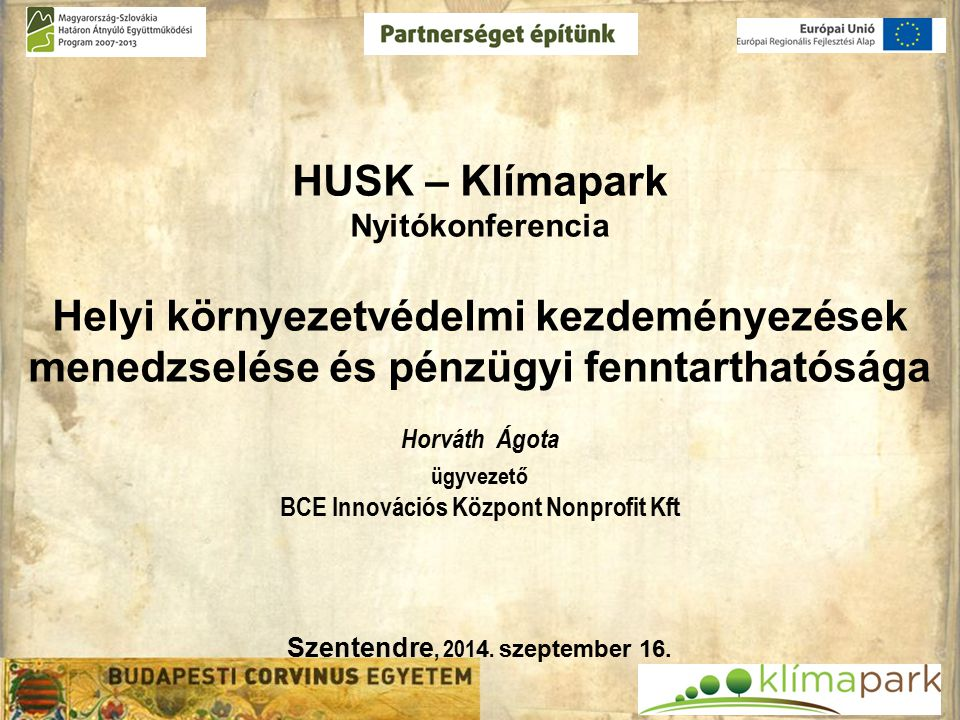 HUSK – Klímapark Nyitókonferencia Helyi környezetvédelmi kezdeményezések menedzselése és pénzügyi fenntarthatósága Horváth Ágota ügyvezető BCE Innovációs Központ Nonprofit Kft Szentendre, 201 4.