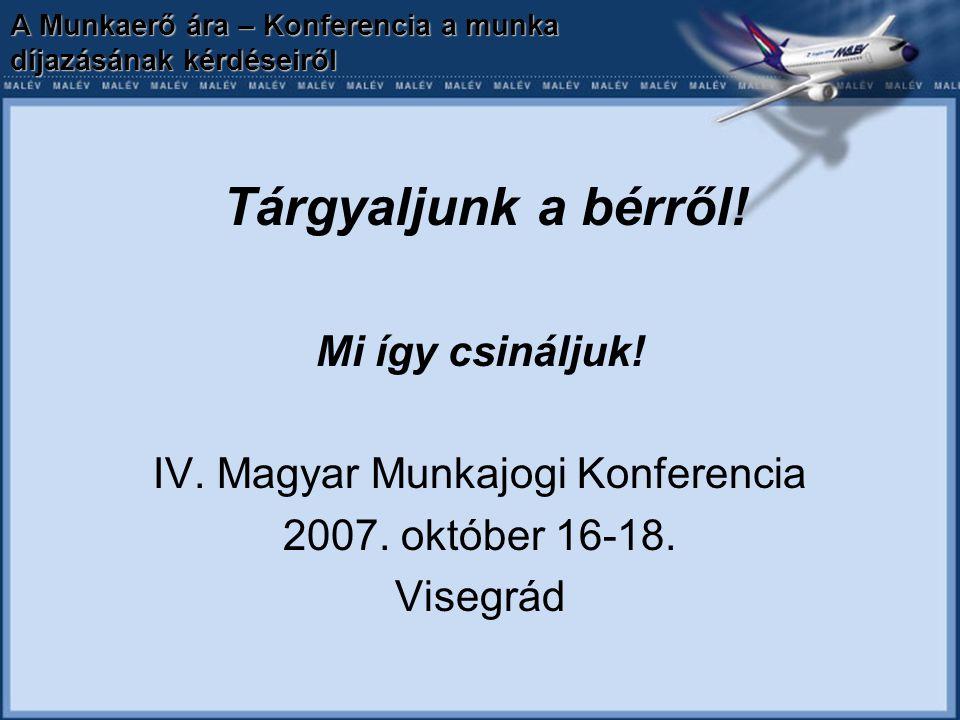 A Munkaerő ára – Konferencia a munka díjazásának kérdéseiről Tárgyaljunk a bérről! Mi így csináljuk! IV. Magyar Munkajogi Konferencia 2007. október 16