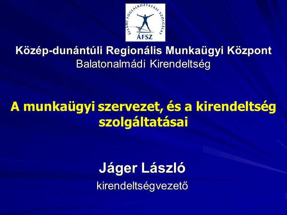 Közép-dunántúli Regionális Munkaügyi Központ Balatonalmádi Kirendeltség Jáger László kirendeltségvezető A munkaügyi szervezet, és a kirendeltség szolg