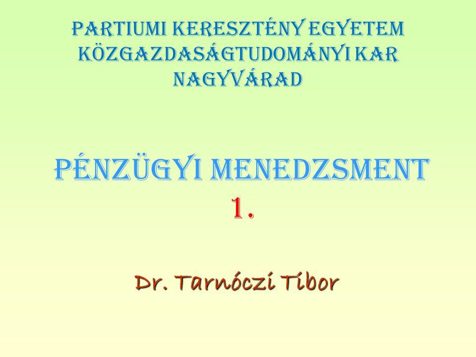 PÉNZÜGYI MENEDZSMENT 1. Dr. Tarnóczi Tibor PARTIUMI KERESZTÉNY EGYETEM KÖZGAZDASÁGTUDOMÁNYI KAR NAGYVÁRAD