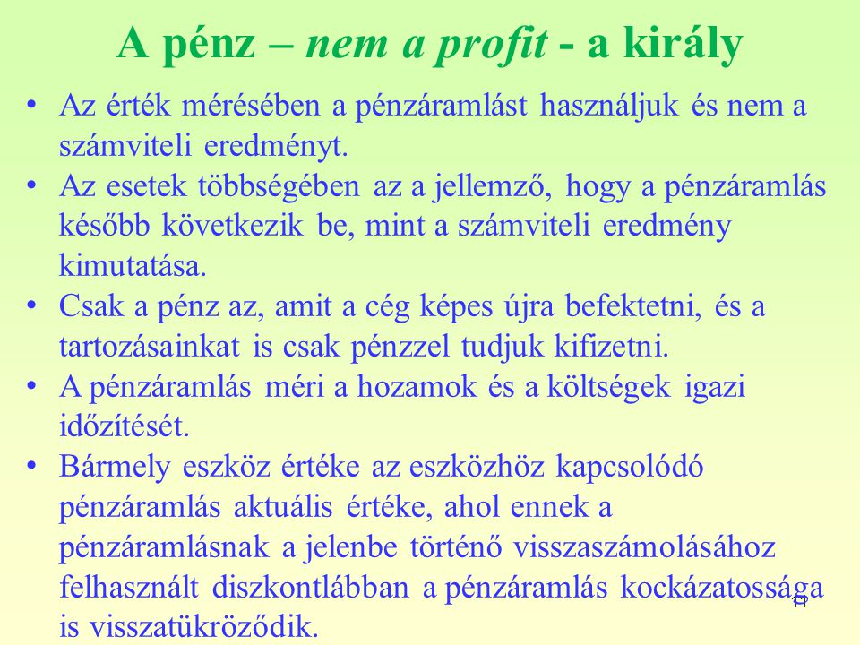 11 A pénz – nem a profit - a király Az érték mérésében a pénzáramlást használjuk és nem a számviteli eredményt. Az esetek többségében az a jellemző, h