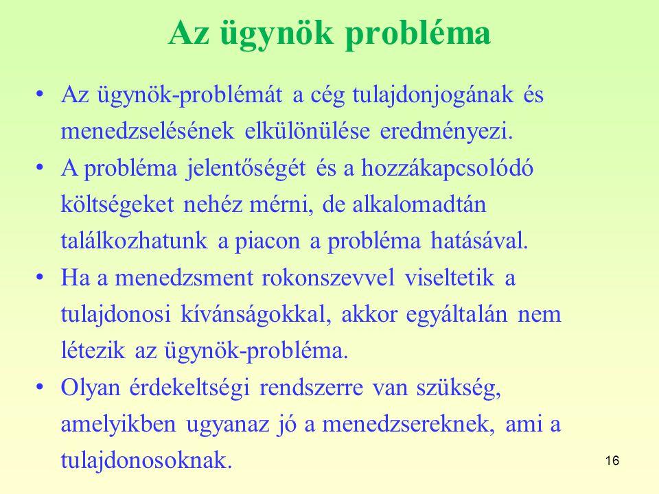 16 Az ügynök probléma Az ügynök-problémát a cég tulajdonjogának és menedzselésének elkülönülése eredményezi. A probléma jelentőségét és a hozzákapcsol