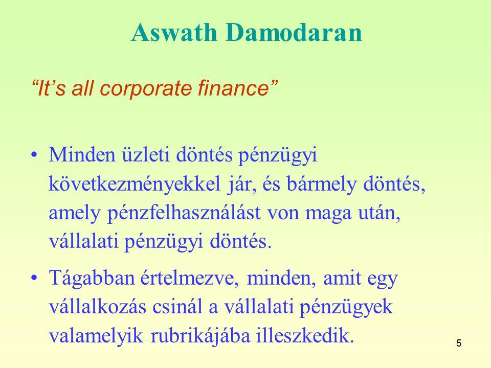 """5 Aswath Damodaran """"It's all corporate finance"""" Minden üzleti döntés pénzügyi következményekkel jár, és bármely döntés, amely pénzfelhasználást von ma"""