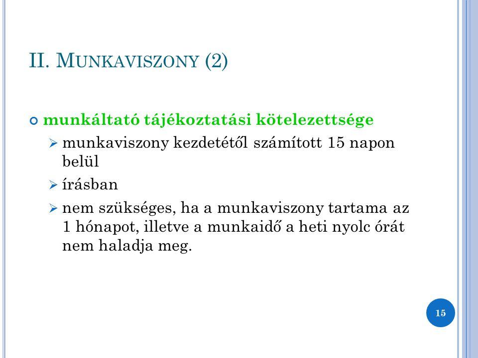 II. M UNKAVISZONY (2) munkáltató tájékoztatási kötelezettsége  munkaviszony kezdetétől számított 15 napon belül  írásban  nem szükséges, ha a munka