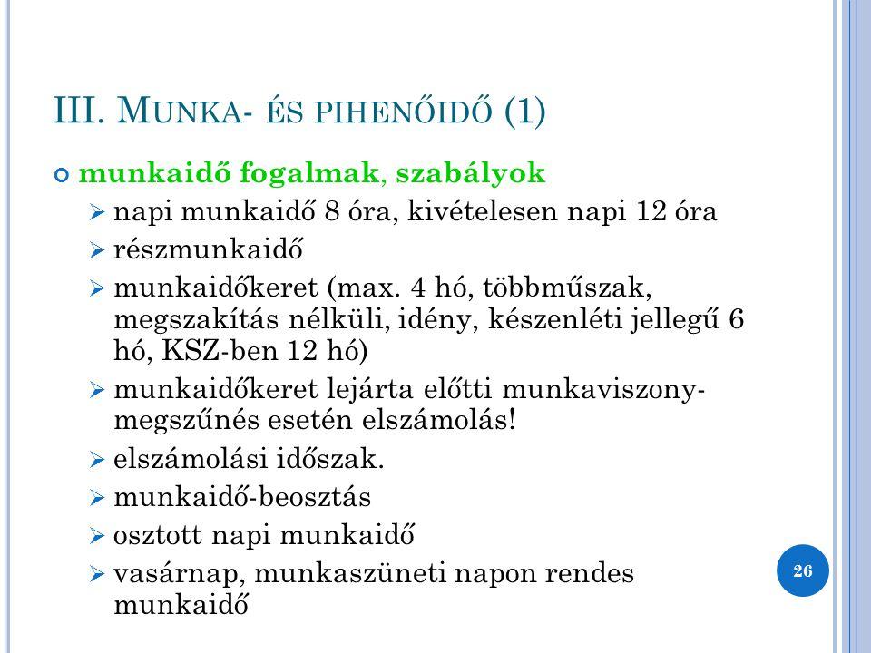 III. M UNKA - ÉS PIHENŐIDŐ (1) munkaidő fogalmak, szabályok  napi munkaidő 8 óra, kivételesen napi 12 óra  részmunkaidő  munkaidőkeret (max. 4 hó,