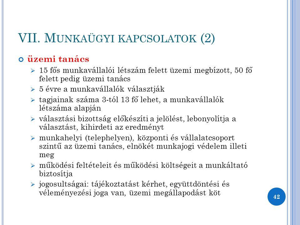 VII. M UNKAÜGYI KAPCSOLATOK (2) üzemi tanács  15 fős munkavállalói létszám felett üzemi megbízott, 50 fő felett pedig üzemi tanács  5 évre a munkavá