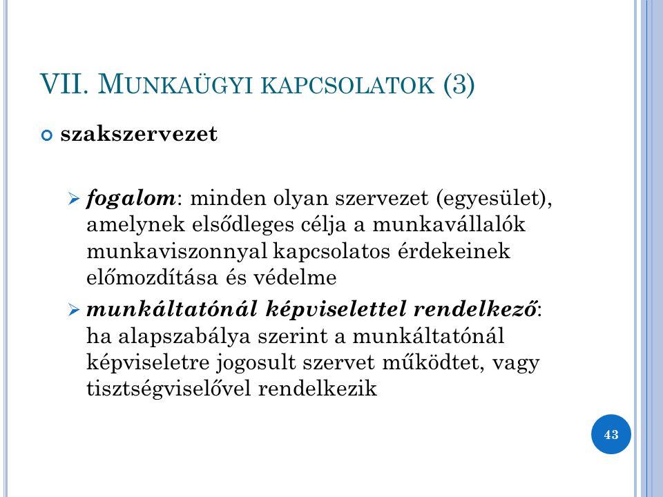 VII. M UNKAÜGYI KAPCSOLATOK (3) szakszervezet  fogalom : minden olyan szervezet (egyesület), amelynek elsődleges célja a munkavállalók munkaviszonnya