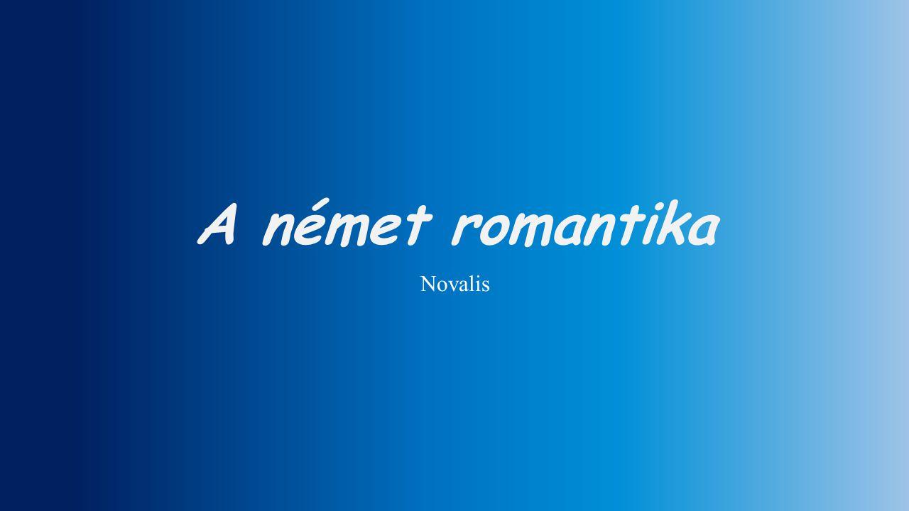 A német romantika A romantika filozófiájának megalapozói: Fichte és Schelling a romantika előfutárai: Hölderlin, Novalis német romantikus írók, költők: Hoffmann, Kleist, Grimm testvérek, Hauff, Heine HölderlinNovalis Hoffmann Heine Grimm testvérek Kleist