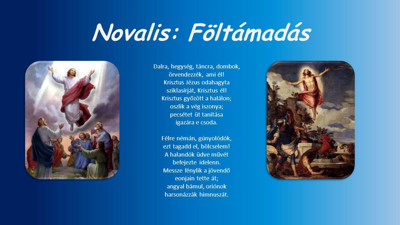 Novalis: Föltámadás Dalra, hegység, táncra, dombok, örvendezzék, ami él! Krisztus Jézus odahagyta sziklasírját, Krisztus él! Krisztus győzött a halálo