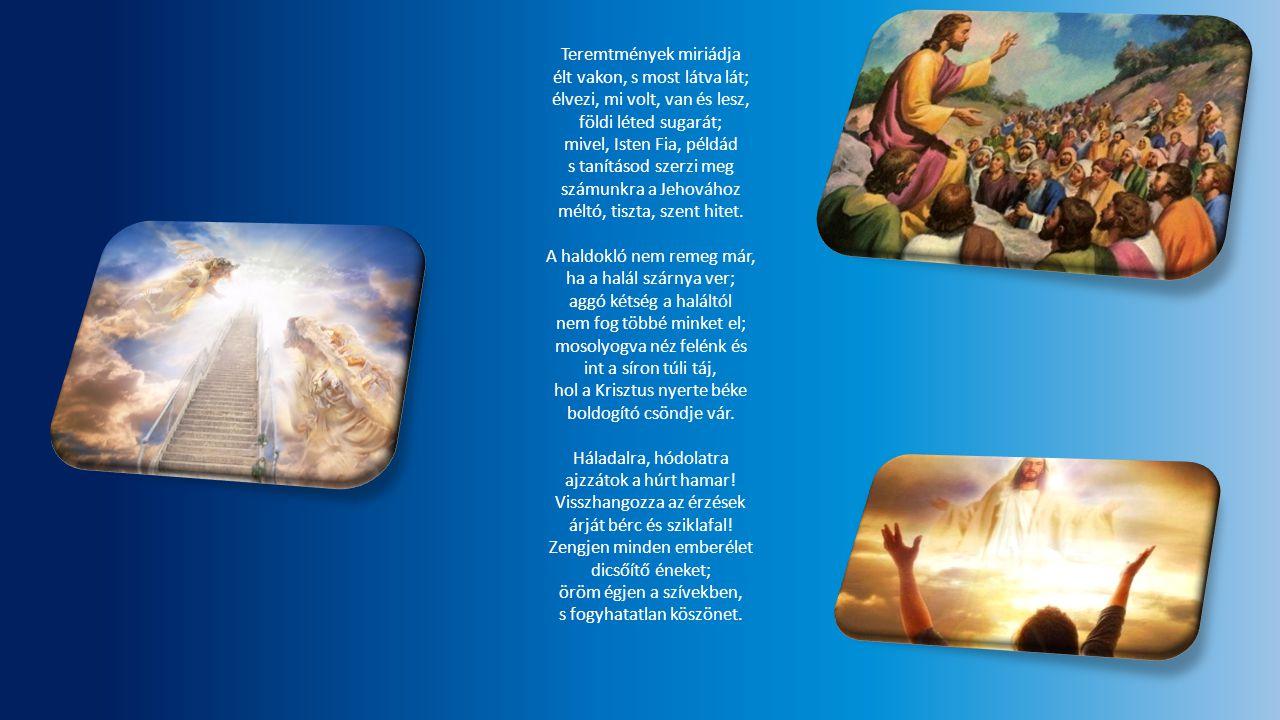 Teremtmények miriádja élt vakon, s most látva lát; élvezi, mi volt, van és lesz, földi léted sugarát; mivel, Isten Fia, példád s tanításod szerzi meg