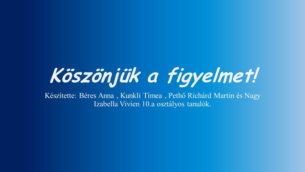 Köszönjük a figyelmet! Készítette: Béres Anna, Kunkli Tímea, Pethő Richárd Martin és Nagy Izabella Vivien 10.a osztályos tanulók.