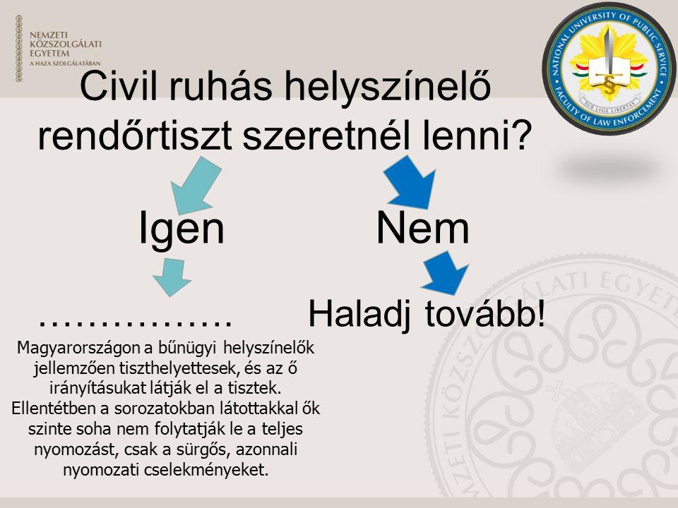 Civil ruhás helyszínelő rendőrtiszt szeretnél lenni? IgenNem …………….Haladj tovább! Magyarországon a bűnügyi helyszínelők jellemzően tiszthelyettesek, é