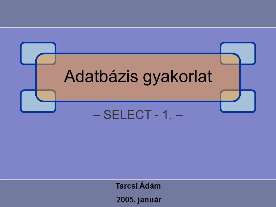 – SELECT - 1. – Tarcsi Ádám 2005. január Adatbázis gyakorlat