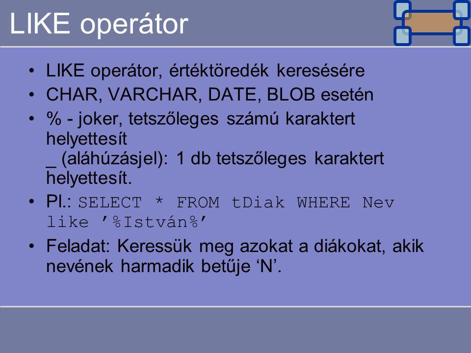 LIKE operátor LIKE operátor, értéktöredék keresésére CHAR, VARCHAR, DATE, BLOB esetén % - joker, tetszőleges számú karaktert helyettesít _ (aláhúzásjel): 1 db tetszőleges karaktert helyettesít.