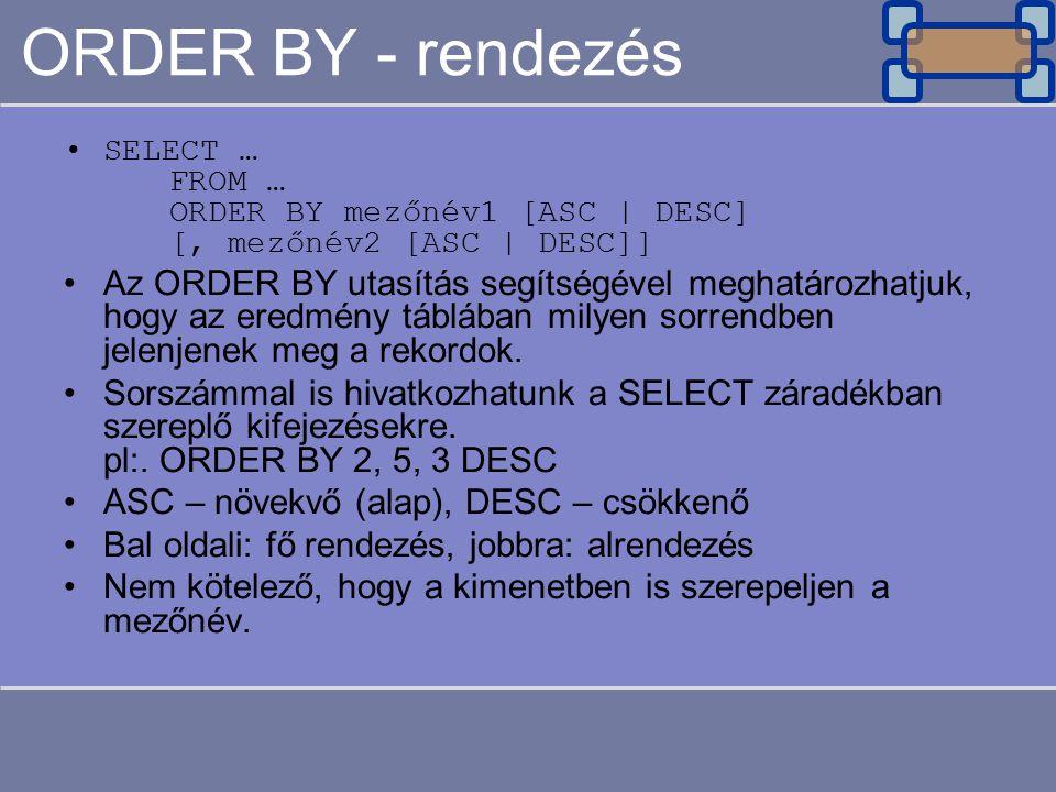ORDER BY - rendezés SELECT … FROM … ORDER BY mezőnév1 [ASC | DESC] [, mezőnév2 [ASC | DESC]] Az ORDER BY utasítás segítségével meghatározhatjuk, hogy az eredmény táblában milyen sorrendben jelenjenek meg a rekordok.