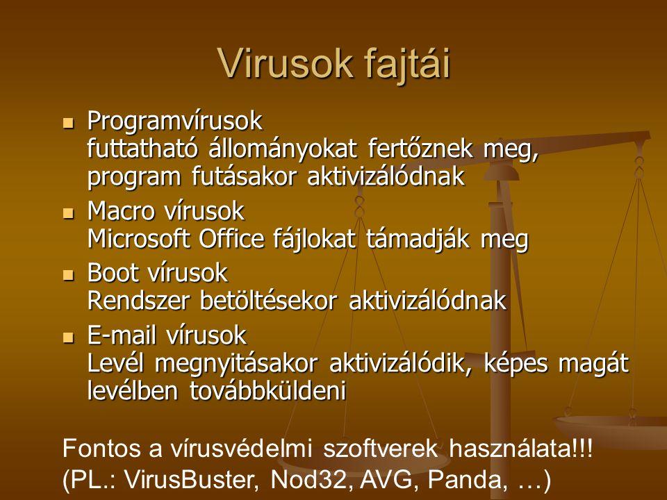 Virusok fajtái Programvírusok futtatható állományokat fertőznek meg, program futásakor aktivizálódnak Programvírusok futtatható állományokat fertőznek meg, program futásakor aktivizálódnak Macro vírusok Microsoft Office fájlokat támadják meg Macro vírusok Microsoft Office fájlokat támadják meg Boot vírusok Rendszer betöltésekor aktivizálódnak Boot vírusok Rendszer betöltésekor aktivizálódnak E-mail vírusok Levél megnyitásakor aktivizálódik, képes magát levélben továbbküldeni E-mail vírusok Levél megnyitásakor aktivizálódik, képes magát levélben továbbküldeni Fontos a vírusvédelmi szoftverek használata!!.