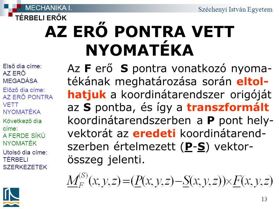 Széchenyi István Egyetem 13 AZ ERŐ PONTRA VETT NYOMATÉKA TÉRBELI ERŐK MECHANIKA I. Az F erő S pontra vonatkozó nyoma- tékának meghatározása során elto
