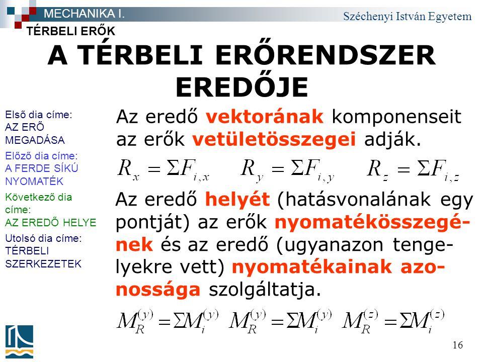 Széchenyi István Egyetem 16 A TÉRBELI ERŐRENDSZER EREDŐJE TÉRBELI ERŐK MECHANIKA I. Az eredő vektorának komponenseit az erők vetületösszegei adják. Az