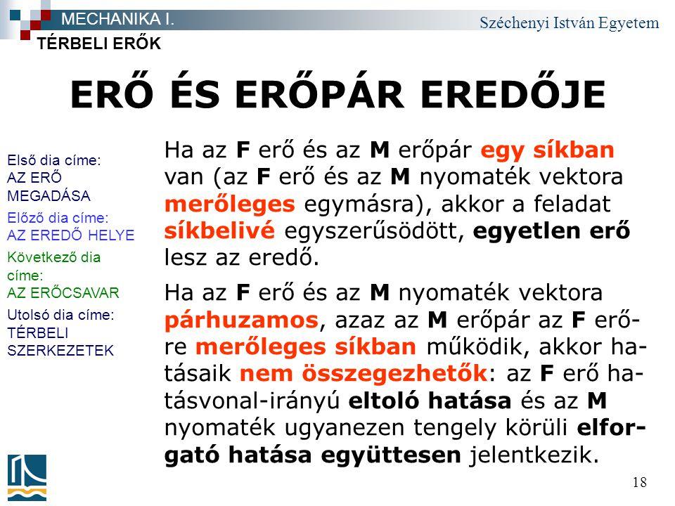Széchenyi István Egyetem 18 ERŐ ÉS ERŐPÁR EREDŐJE TÉRBELI ERŐK MECHANIKA I. Ha az F erő és az M erőpár egy síkban van (az F erő és az M nyomaték vekto