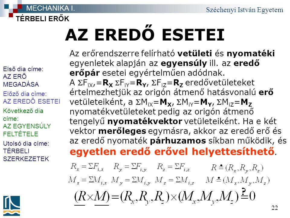 Széchenyi István Egyetem 22 AZ EREDŐ ESETEI TÉRBELI ERŐK MECHANIKA I. Az erőrendszerre felírható vetületi és nyomatéki egyenletek alapján az egyensúly