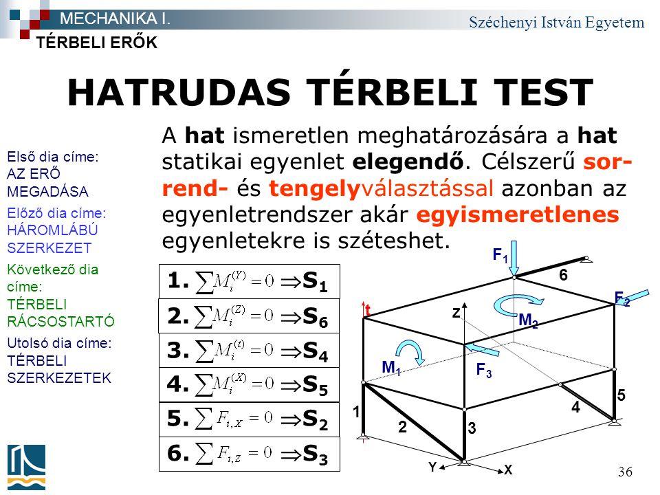 Széchenyi István Egyetem 36 HATRUDAS TÉRBELI TEST TÉRBELI ERŐK MECHANIKA I. A hat ismeretlen meghatározására a hat statikai egyenlet elegendő. Célszer