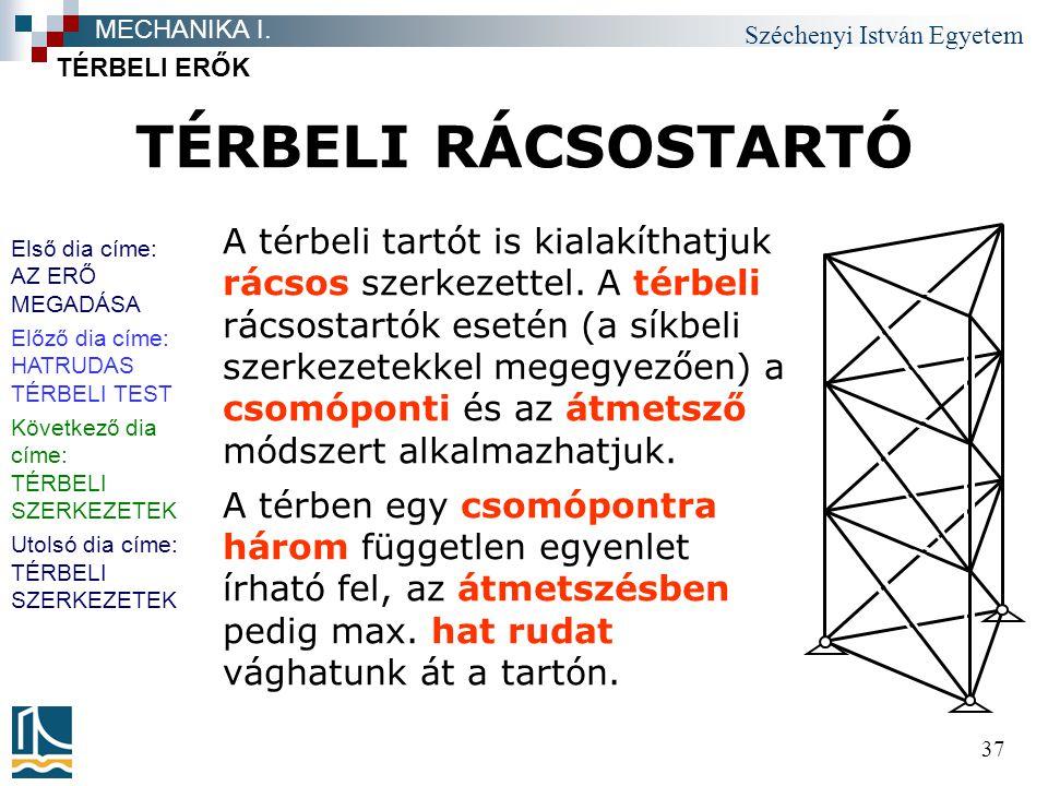 Széchenyi István Egyetem 37 TÉRBELI RÁCSOSTARTÓ TÉRBELI ERŐK MECHANIKA I. A térbeli tartót is kialakíthatjuk rácsos szerkezettel. A térbeli rácsostart