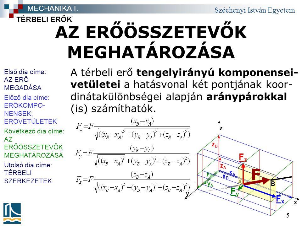 Széchenyi István Egyetem 5 AZ ERŐÖSSZETEVŐK MEGHATÁROZÁSA TÉRBELI ERŐK MECHANIKA I. A térbeli erő tengelyirányú komponensei- vetületei a hatásvonal ké