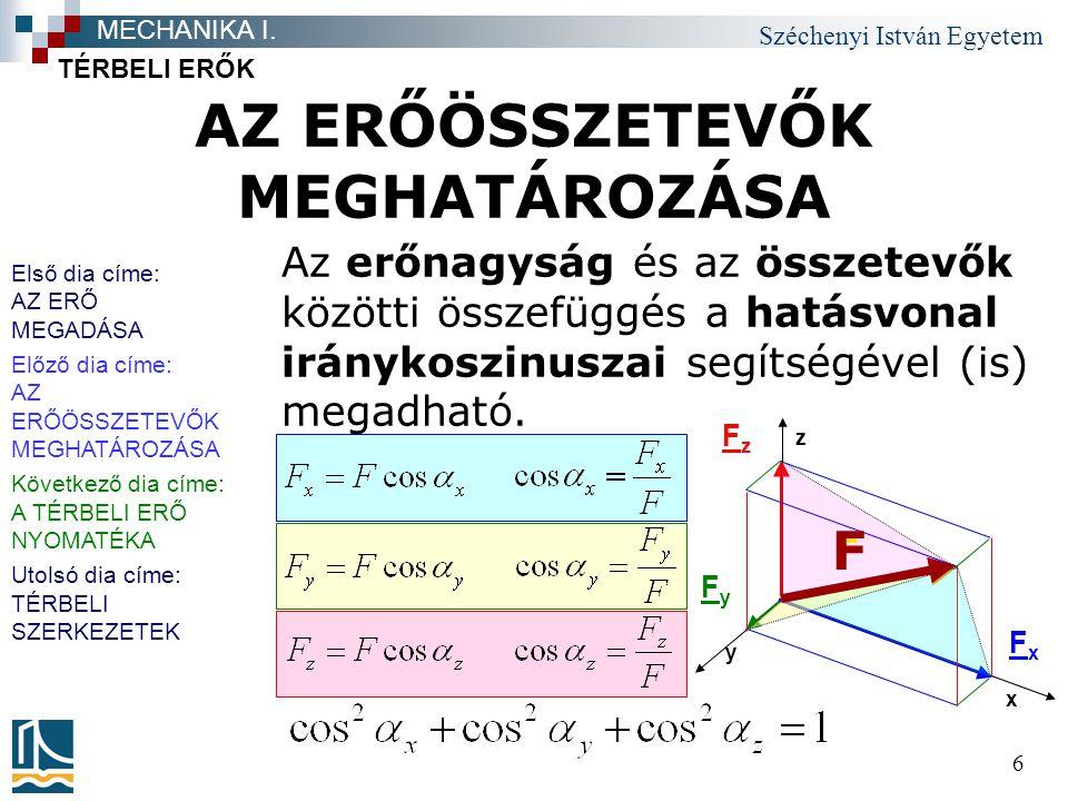 Széchenyi István Egyetem 6 AZ ERŐÖSSZETEVŐK MEGHATÁROZÁSA TÉRBELI ERŐK MECHANIKA I. Az erőnagyság és az összetevők közötti összefüggés a hatásvonal ir