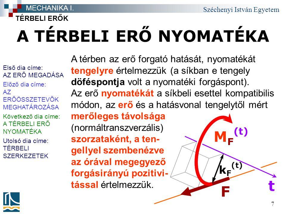 Széchenyi István Egyetem 7 A TÉRBELI ERŐ NYOMATÉKA TÉRBELI ERŐK MECHANIKA I. F t M F (t) k F (t) A térben az erő forgató hatását, nyomatékát tengelyre