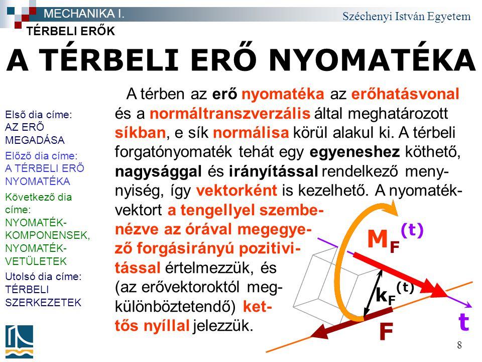 Széchenyi István Egyetem 8 A TÉRBELI ERŐ NYOMATÉKA TÉRBELI ERŐK MECHANIKA I. F t M F (t) k F (t) A térben az erő nyomatéka az erőhatásvonal és a normá