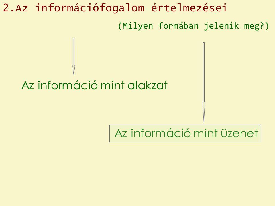 Az információ mint üzenet Az információ mint alakzat (Milyen formában jelenik meg?) 2.Az információfogalom értelmezései