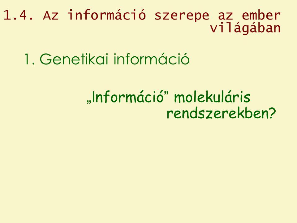 """1.4. Az információ szerepe az ember világában 1. Genetikai információ """"I nformáció """" molekuláris rendszerekben?"""