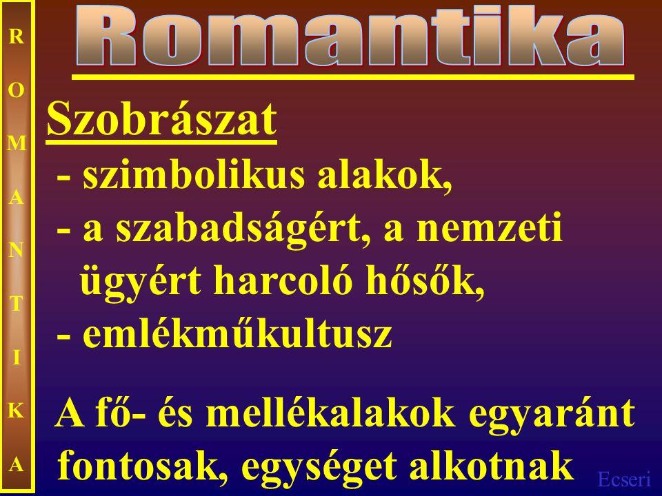 Ecseri ROMANTIKAROMANTIKA Szobrászat - szimbolikus alakok, - a szabadságért, a nemzeti ügyért harcoló hősők, - emlékműkultusz A fő- és mellékalakok eg