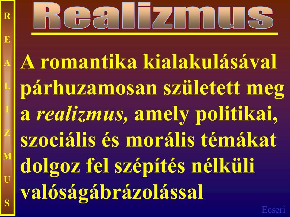 Ecseri REALIZMUSREALIZMUS A romantika kialakulásával párhuzamosan született meg a realizmus, amely politikai, szociális és morális témákat dolgoz fel