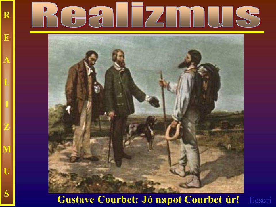 Ecseri REALIZMUSREALIZMUS Gustave Courbet: Jó napot Courbet úr!