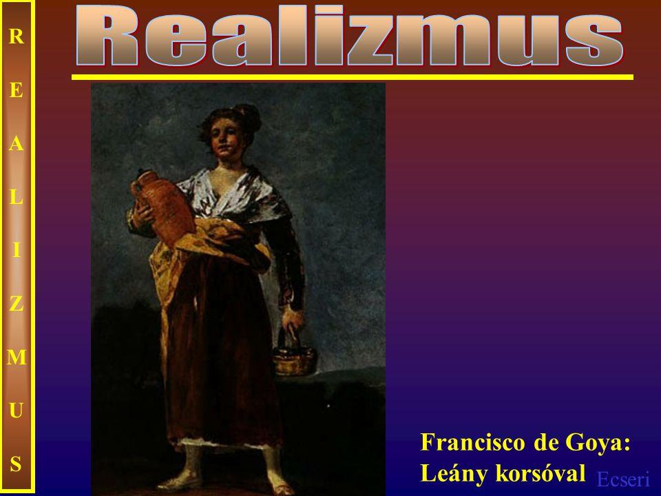 Ecseri REALIZMUSREALIZMUS Francisco de Goya: Leány korsóval