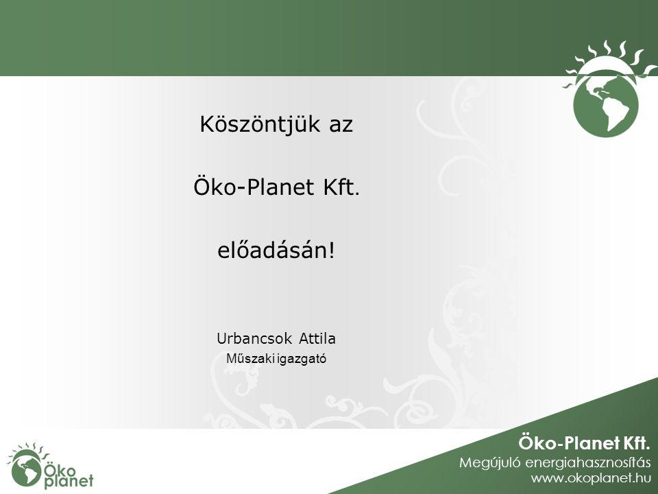 Öko-Planet Kft. Megújuló energiahasznosítás www.okoplanet.hu Köszöntjük az Öko-Planet Kft. előadásán! Urbancsok Attila Műszaki igazgató