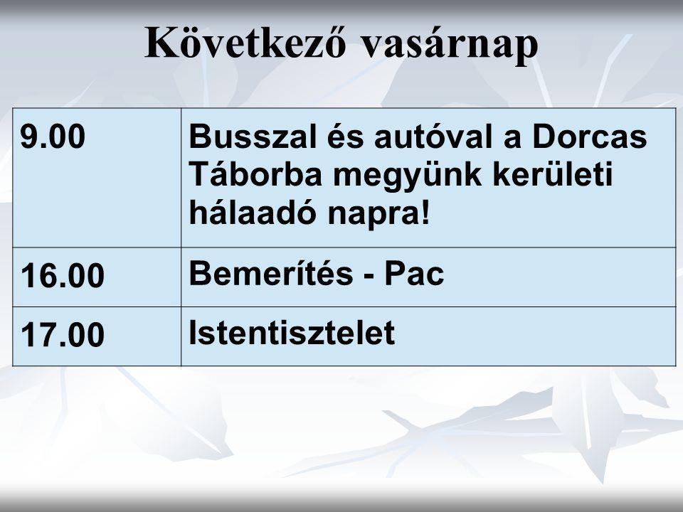 Következő vasárnap 9.00Busszal és autóval a Dorcas Táborba megyünk kerületi hálaadó napra! 16.00 Bemerítés - Pac 17.00 Istentisztelet