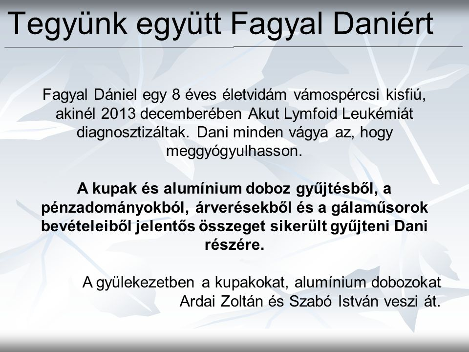 Fagyal Dániel egy 8 éves életvidám vámospércsi kisfiú, akinél 2013 decemberében Akut Lymfoid Leukémiát diagnosztizáltak. Dani minden vágya az, hogy me