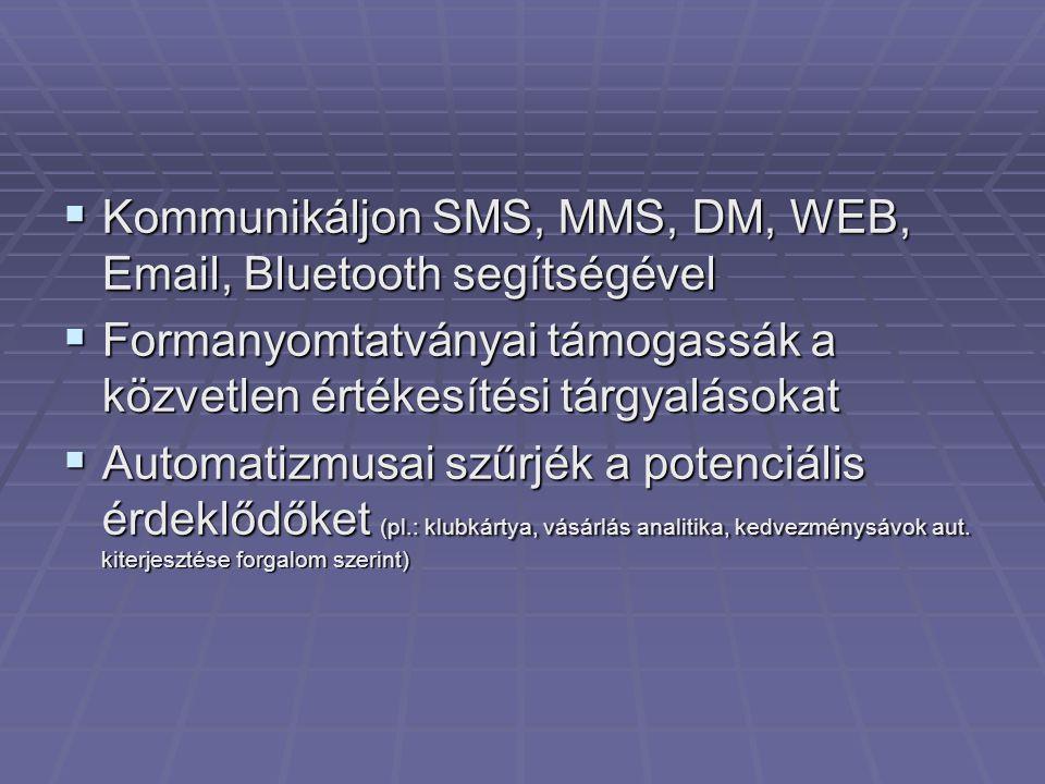  Kommunikáljon SMS, MMS, DM, WEB, Email, Bluetooth segítségével  Formanyomtatványai támogassák a közvetlen értékesítési tárgyalásokat  Automatizmusai szűrjék a potenciális érdeklődőket (pl.: klubkártya, vásárlás analitika, kedvezménysávok aut.