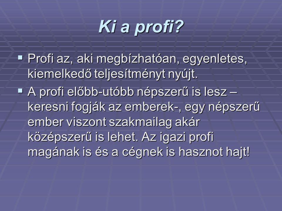 Ki a profi?  Profi az, aki megbízhatóan, egyenletes, kiemelkedő teljesítményt nyújt.  A profi előbb-utóbb népszerű is lesz – keresni fogják az ember